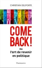 Come back ! Ou L'art de revenir en politique eBook by Christian Delporte