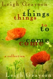 Things to Come: A Collection ebook by Leigh Grayson