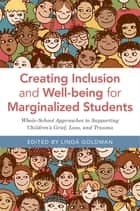 Creating Inclusion and Well-being for Marginalized Students - Whole-School Approaches to Supporting Children's Grief, Loss, and Trauma ebook by Linda Goldman, Kyle Schwartz, Susan Craig,...
