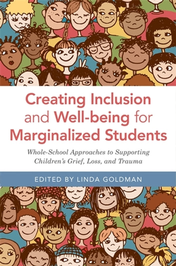 Creating Inclusion and Well-being for Marginalized Students - Whole-School Approaches to Supporting Children's Grief, Loss, and Trauma ebook by Kyle Schwartz,Susan Craig,Ruby Payne,Kathy Kater,Amalia Molina,Juan Martinez,Eliza Byard,Lynda Davis,Eve Birge,Jonathan Doll,Ronnie Nowicki,Michael Lotz,Jennifer Baggerly,Rocio Galarza,David Cohen,Sara Truebridge,Jim Sporleder,Terry Johnson,Eric Green,Marie Moreno,Sandra Trutt,Kari Hudnell