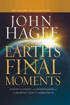 Earth's Final Moments - Powerful Insight and Understanding of the Prophetic Signs that Surround Us ebook by John Hagee
