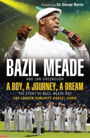 A Boy, A Journey, A Dream - The story of Bazil Meade and the London Community Gospel Choir ebook by Bazil Meade