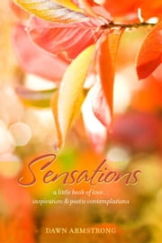 Sensations: A Little Book of Love, Inspiration & Poetic Contemplations ebook by Dawn Armstrong