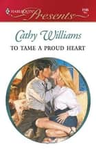 To Tame a Proud Heart - A Billionaire Boss Romance ebook by Cathy Williams