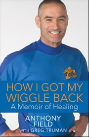How I Got My Wiggle Back: A Memoir of Healing ebook by Field, Anthony