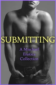 Submitting: A Mischief Erotica Collection ebook by Rose de Fer,Lily Harlem,Sommer Marsden,CeCe Marsh,Alegra Verde,Justine Elyot,Ludivine Bonneur,Kathleen Tudor