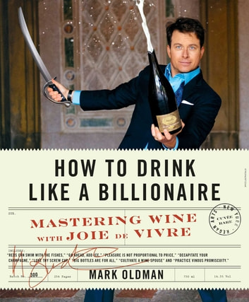 How to Drink Like a Billionaire - Mastering Wine with Joie de Vivre ebook by Mark Oldman