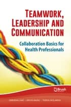 Teamwork, Leadership and Communication - Collaboration Basics for Health Professionals ebook by Deborah Lake, Krista Baerg, Teresa Paslawski