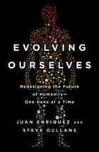 Evolving Ourselves - Redesigning the Future of Humanity--One Gene at a Time ebook by Juan Enriquez, Steve Gullans