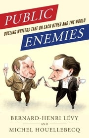 Public Enemies - Dueling Writers Take On Each Other and the World ebook by Michel Houellebecq,Bernard-Henri Lévy