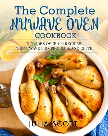 The Complete NuWave Oven Cookbook: Includes Over 100 Recipes for NuWave Pro, Pro Plus, and Elite eBook by Julia Scott