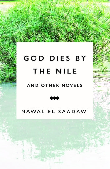 God Dies by the Nile and Other Novels - God Dies by the Nile, Searching, The Circling Song ebook by Nawal El Saadawi