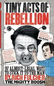 Tiny Acts of Rebellion: 97 Almost-Legal Ways to Stick It to the Man ebook by Fulcher, Rich