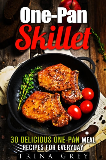One-Pan Skillet: 30 Delicious One-Pan Meal Recipes for Everyday - Quick & Easy Dump Meals ebook by Trina Grey