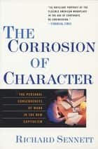 The Corrosion of Character: The Personal Consequences of Work in the New Capitalism ebook by Richard Sennett