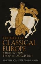 The Birth of Classical Europe - A History from Troy to Augustine ebook by Simon Price, Peter Thonemann
