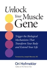 Unlock Your Muscle Gene - Trigger the Biological Mechanisms That Transform Your Body and Extend Your Life ebook by Ori Hofmekler