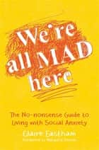 We're All Mad Here - The No-Nonsense Guide to Living with Social Anxiety ebook by Claire Eastham, Natasha Devon