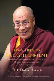 From Here to Enlightenment - An Introduction to Tsong-kha-pa's Classic Text The Great Treatise on the Stages of the Path to Enlightenment ebook by H.H. the Dalai Lama,Guy Newland,Guy Newland,Guy Newland