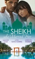 The Sheikh Who Married Her: One Desert Night / Strangers in the Desert / Desert Doctor, Secret Sheikh (Mills & Boon M&B) eBook by Maggie Cox, Lynn Raye Harris, Meredith Webber