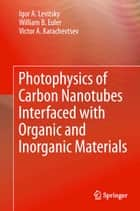 Photophysics of Carbon Nanotubes Interfaced with Organic and Inorganic Materials ebook by Igor A. Levitsky, William B. Euler, Victor A. Karachevtsev