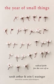 The Year of Small Things - Radical Faith for the Rest of Us ebook by Sarah Arthur,Erin F. Wasinger,Jonathan Wilson-Hartgrove