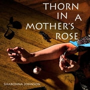 Thorn In A Mother's Rose ebook by Sharonna Johnson