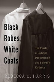 Black Robes, White Coats: The Puzzle of Judicial Policymaking and Scientific Evidence ebook by Harris, Prof. Rebecca C. C.