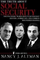 The Truth About Social Security: The Founders' Words Refute Revisionist History, Zombie Lies, and Common Misunderstandings ebook by Nancy Altman