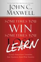 Sometimes You Win--Sometimes You Learn - Life's Greatest Lessons Are Gained from Our Losses ebook by John C. Maxwell, John Wooden