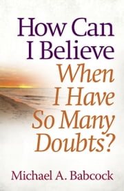 How Can I Believe When I Have So Many Doubts? ebook by Michael A. Babcock