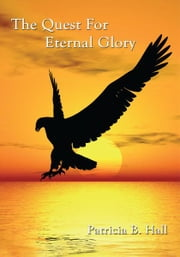 The Quest For Eternal Glory ebook by Patricia B. Hall