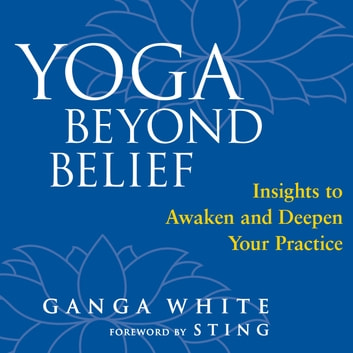 Yoga Beyond Belief - Insights to Awaken and Deepen Your Practice audiobook by Ganga White