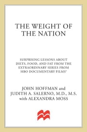 The Weight of the Nation - Surprising Lessons About Diets, Food, and Fat from the Extraordinary Series from HBO Documentary Films ebook by John Hoffman,Alexandra Moss,Judith A. Salerno, M.D., M.S.,Harvey V. Fineberg, MD, PhD