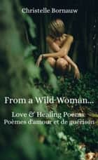 From a Wild Woman - Love & healing poems - Poèmes d'amour et de guérison ebook by Christelle Bornauw