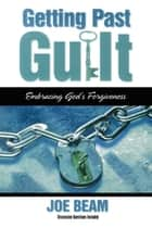 Getting Past Guilt - Embracing God's Forgiveness ebook by