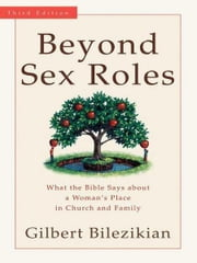 Beyond Sex Roles - What the Bible Says about a Woman's Place in Church and Family ebook by Gilbert Bilezikian