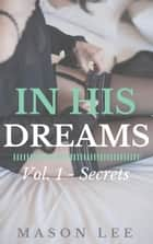 In His Dreams: Vol. 1 - Secrets - In His Dreams, #1 ebook by Mason Lee