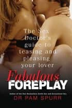 Fabulous Foreplay - The Sex Doctor's Guide to Teasing and Pleasing Your Lover ebook by Pam Spurr