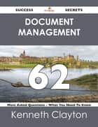 Document Management 62 Success Secrets - 62 Most Asked Questions On Document Management - What You Need To Know ebook by Kenneth Clayton
