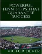 Powerful Tennis Tips That Guarantee Success ebook by Victor Dever
