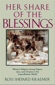 Her Share of the Blessings - Women's Religions among Pagans, Jews, and Christians in the Greco-Roman World ebook by Ross Shepard Kraemer