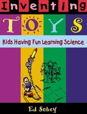 Inventing Toys - Kids Having Fun Learning Science ebook by Ed Sobey