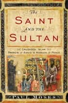 The Saint and the Sultan - The Crusades, Islam, and Francis of Assisi's Mission of Peace ebook by Paul Moses