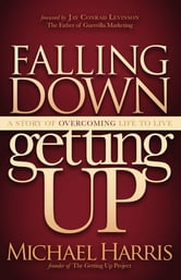 Falling Down Getting Up: A Story of Overcoming Life to Live - A Story of Overcoming Life to Live ebook by Michael Harris