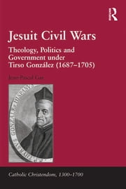 Jesuit Civil Wars - Theology, Politics and Government under Tirso González (1687-1705) ebook by Jean-Pascal Gay
