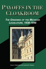 Payoffs in the Cloakroom: The Greening of the Michigan Legislature, 1938-1946 ebook by Bruce A. Rubenstein,Lawrence E. Ziewacz