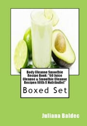 "Body Cleanse Smoothie Recipe Book: ""60 Juice Cleanse & Smoothie Cleanse Recipes With A Nutribullet"" - Boxed Set ebook by Juliana Baldec"