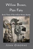 Willow Brown, Plain Fairy - The Willow Brown Stories, #3 ebook by John Osborne