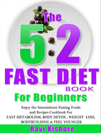 The 5:2 Fast Diet Book For Beginners: Enjoy the Intermittent Fasting Foods and Recipes Cookbook FOR FAST METABOLISM, BODY DETOX , WEIGHT LOSS, BODYBUILDING & FEEL YOUNGER ebook by Ravi Kishore